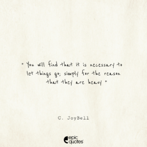 You will find that it is necessary to let things go; simply for the reason that they are heavy. -C. JoyBell