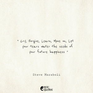 Cry, Forgive, Learn, Move on, Let your tears water the seeds of your future happiness. –Steve Maraboli