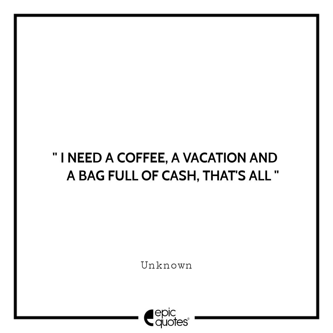 I Need A Coffee A Vacation And A Bag Full Of Cash That S All