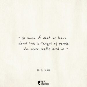 So much of what we learn about love is taught by people who never really loved us. -R.H Sin